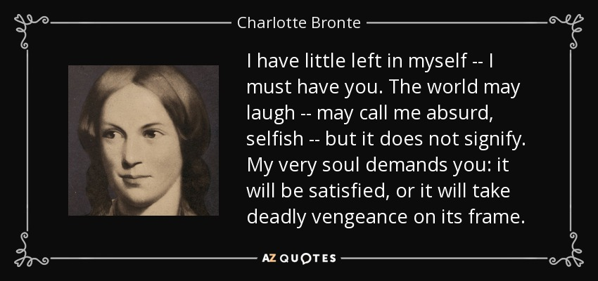 I have little left in myself -- I must have you. The world may laugh -- may call me absurd, selfish -- but it does not signify. My very soul demands you: it will be satisfied, or it will take deadly vengeance on its frame. - Charlotte Bronte