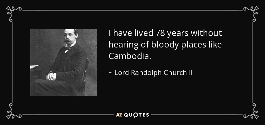 I have lived 78 years without hearing of bloody places like Cambodia. - Lord Randolph Churchill