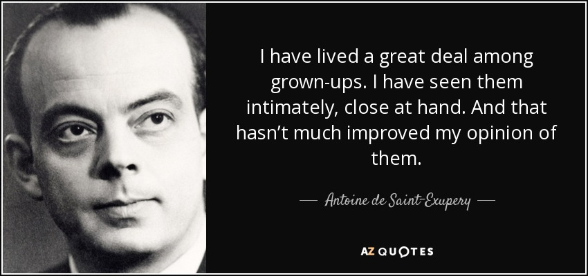 I have lived a great deal among grown-ups. I have seen them intimately, close at hand. And that hasn't much improved my opinion of them. - Antoine de Saint-Exupery