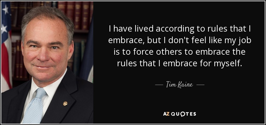 I have lived according to rules that I embrace, but I don't feel like my job is to force others to embrace the rules that I embrace for myself. - Tim Kaine