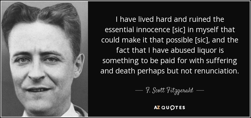 I have lived hard and ruined the essential innocence [sic] in myself that could make it that possible [sic], and the fact that I have abused liquor is something to be paid for with suffering and death perhaps but not renunciation. - F. Scott Fitzgerald