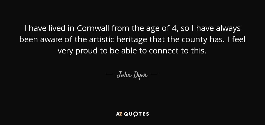 I have lived in Cornwall from the age of 4, so I have always been aware of the artistic heritage that the county has. I feel very proud to be able to connect to this. - John Dyer