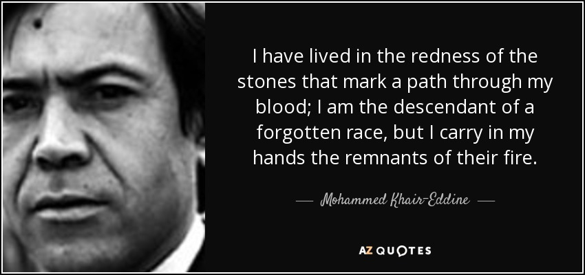 I have lived in the redness of the stones that mark a path through my blood; I am the descendant of a forgotten race, but I carry in my hands the remnants of their fire. - Mohammed Khair-Eddine