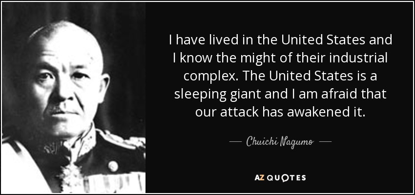 I have lived in the United States and I know the might of their industrial complex. The United States is a sleeping giant and I am afraid that our attack has awakened it. - Chuichi Nagumo