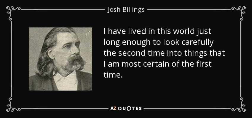 I have lived in this world just long enough to look carefully the second time into things that I am most certain of the first time. - Josh Billings