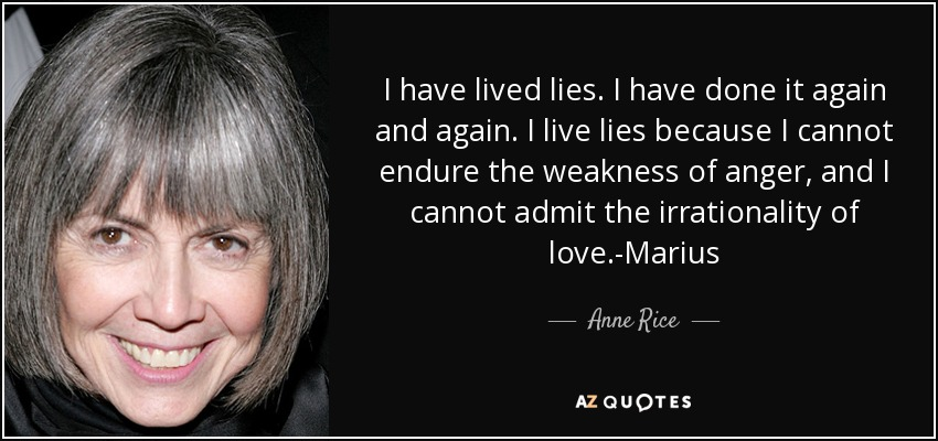 I have lived lies. I have done it again and again. I live lies because I cannot endure the weakness of anger, and I cannot admit the irrationality of love.-Marius - Anne Rice