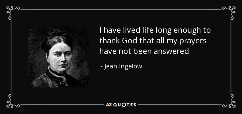 I have lived life long enough to thank God that all my prayers have not been answered - Jean Ingelow