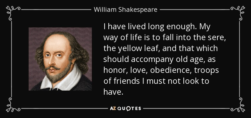 I have lived long enough. My way of life is to fall into the sere, the yellow leaf, and that which should accompany old age, as honor, love, obedience, troops of friends I must not look to have. - William Shakespeare