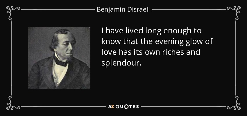 I have lived long enough to know that the evening glow of love has its own riches and splendour. - Benjamin Disraeli