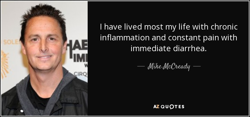 I have lived most my life with chronic inflammation and constant pain with immediate diarrhea. - Mike McCready