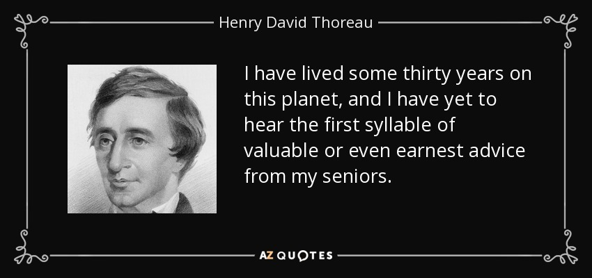 I have lived some thirty years on this planet, and I have yet to hear the first syllable of valuable or even earnest advice from my seniors. - Henry David Thoreau