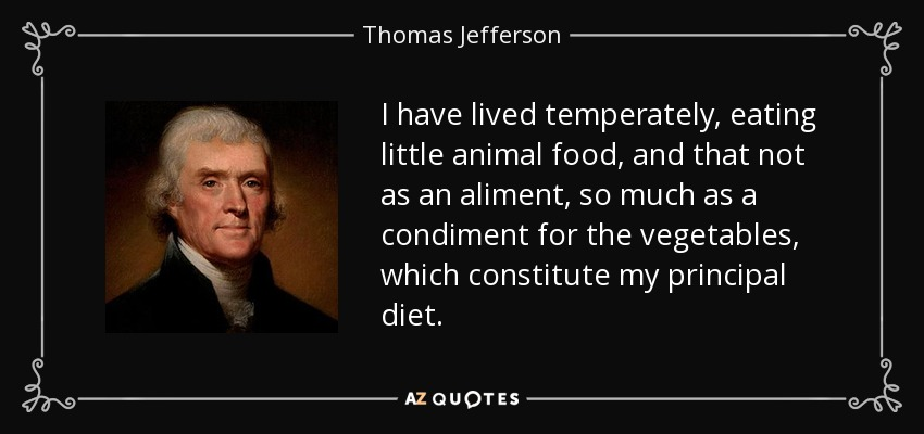 I have lived temperately, eating little animal food, and that not as an aliment, so much as a condiment for the vegetables, which constitute my principal diet. - Thomas Jefferson