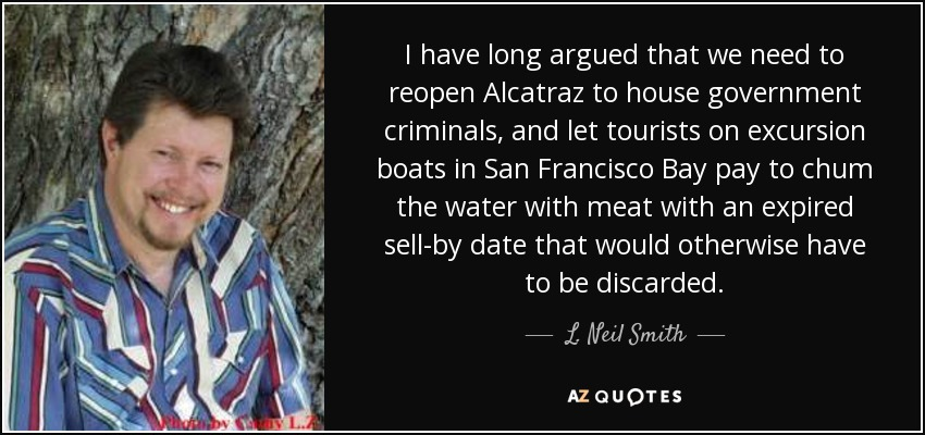 I have long argued that we need to reopen Alcatraz to house government criminals, and let tourists on excursion boats in San Francisco Bay pay to chum the water with meat with an expired sell-by date that would otherwise have to be discarded. - L. Neil Smith