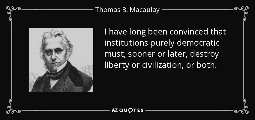 I have long been convinced that institutions purely democratic must, sooner or later, destroy liberty or civilization, or both. - Thomas B. Macaulay
