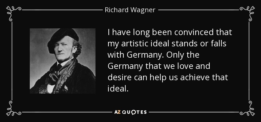 I have long been convinced that my artistic ideal stands or falls with Germany. Only the Germany that we love and desire can help us achieve that ideal. - Richard Wagner