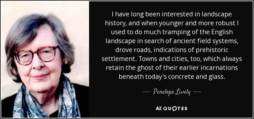 I have long been interested in landscape history, and when younger and more robust I used to do much tramping of the English landscape in search of ancient field systems, drove roads, indications of prehistoric settlement. Towns and cities, too, which always retain the ghost of their earlier incarnations beneath today's concrete and glass. - Penelope Lively