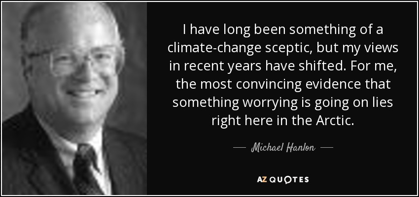 I have long been something of a climate-change sceptic, but my views in recent years have shifted. For me, the most convincing evidence that something worrying is going on lies right here in the Arctic. - Michael Hanlon