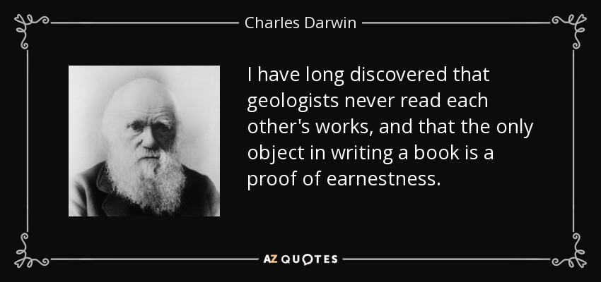 I have long discovered that geologists never read each other's works, and that the only object in writing a book is a proof of earnestness. - Charles Darwin