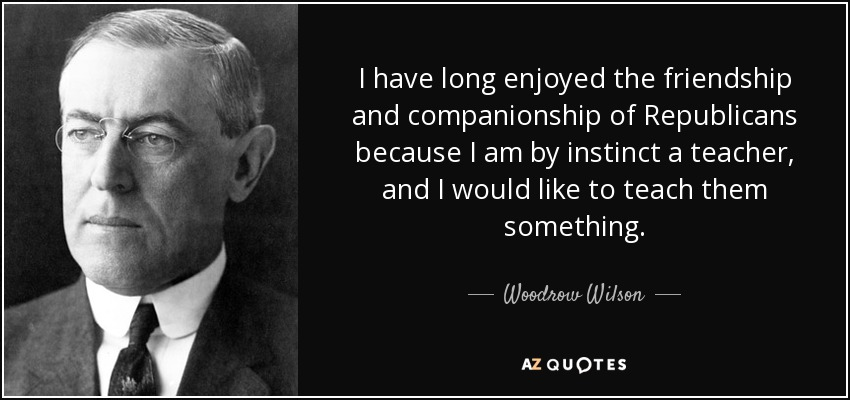 I have long enjoyed the friendship and companionship of Republicans because I am by instinct a teacher, and I would like to teach them something. - Woodrow Wilson