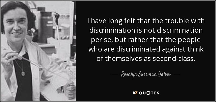 I have long felt that the trouble with discrimination is not discrimination per se, but rather that the people who are discriminated against think of themselves as second-class. - Rosalyn Sussman Yalow