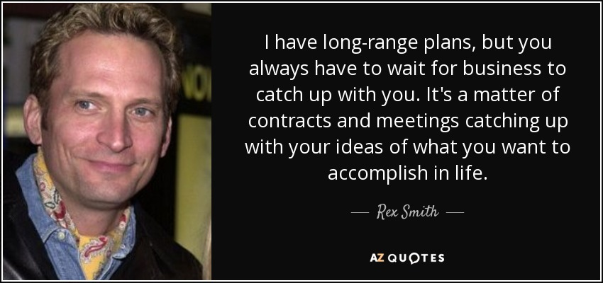 I have long-range plans, but you always have to wait for business to catch up with you. It's a matter of contracts and meetings catching up with your ideas of what you want to accomplish in life. - Rex Smith