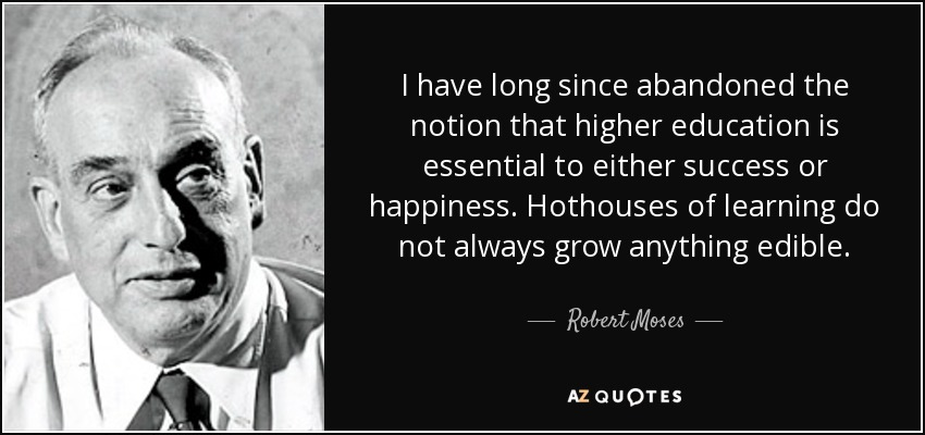 I have long since abandoned the notion that higher education is essential to either success or happiness. Hothouses of learning do not always grow anything edible. - Robert Moses
