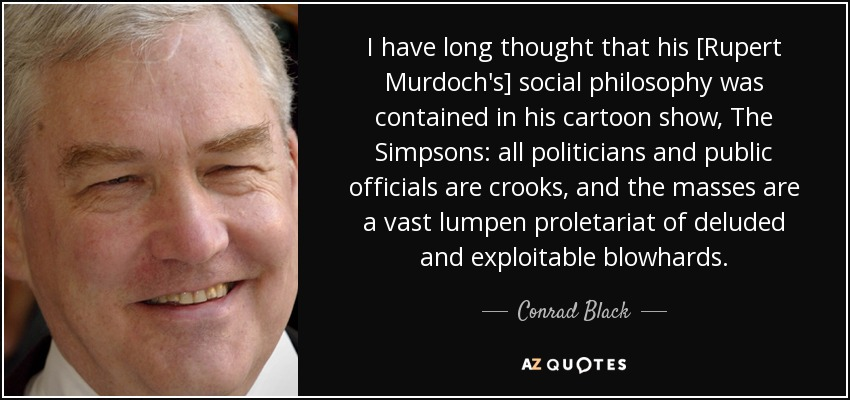 I have long thought that his [Rupert Murdoch's] social philosophy was contained in his cartoon show, The Simpsons: all politicians and public officials are crooks, and the masses are a vast lumpen proletariat of deluded and exploitable blowhards. - Conrad Black