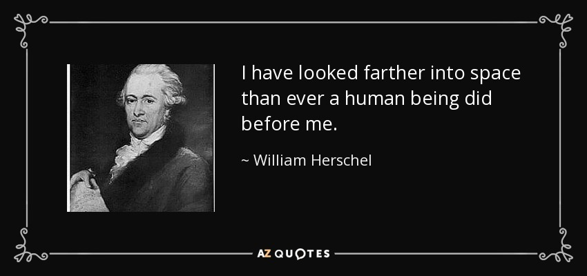 I have looked farther into space than ever a human being did before me. - William Herschel