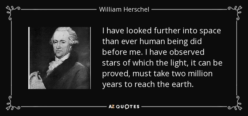 I have looked further into space than ever human being did before me. I have observed stars of which the light, it can be proved, must take two million years to reach the earth. - William Herschel