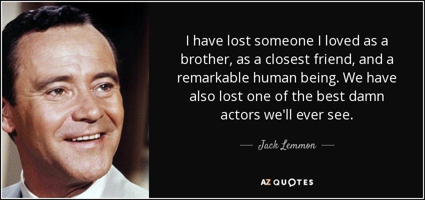 I have lost someone I loved as a brother, as a closest friend, and a remarkable human being. We have also lost one of the best damn actors we'll ever see. - Jack Lemmon