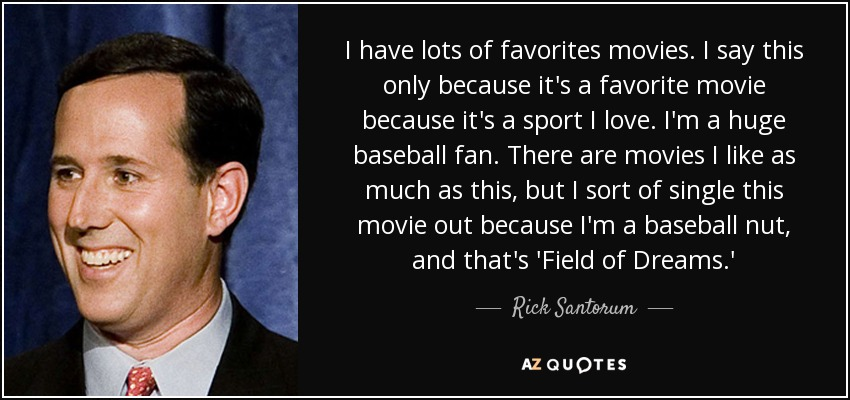 I have lots of favorites movies. I say this only because it's a favorite movie because it's a sport I love. I'm a huge baseball fan. There are movies I like as much as this, but I sort of single this movie out because I'm a baseball nut, and that's 'Field of Dreams.' - Rick Santorum