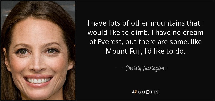 I have lots of other mountains that I would like to climb. I have no dream of Everest, but there are some, like Mount Fuji, I'd like to do. - Christy Turlington