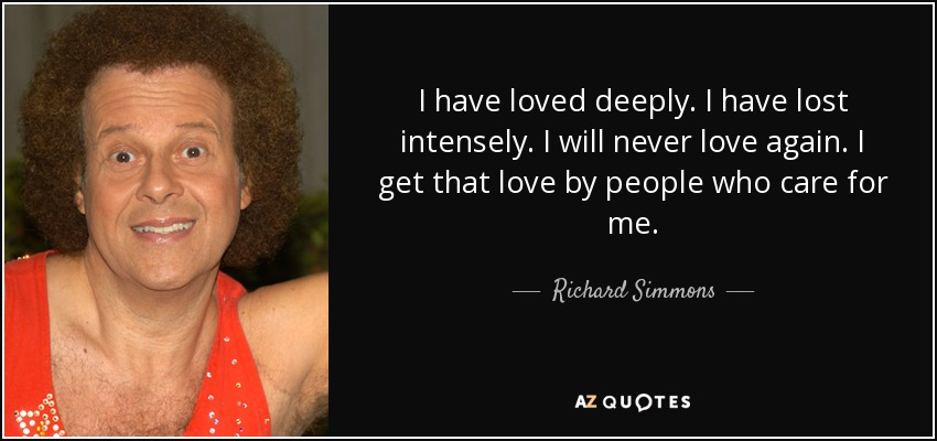 I have loved deeply. I have lost intensely. I will never love again. I get that love by people who care for me. - Richard Simmons