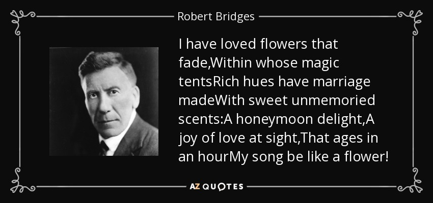 I have loved flowers that fade,Within whose magic tentsRich hues have marriage madeWith sweet unmemoried scents:A honeymoon delight,A joy of love at sight,That ages in an hourMy song be like a flower! - Robert Bridges