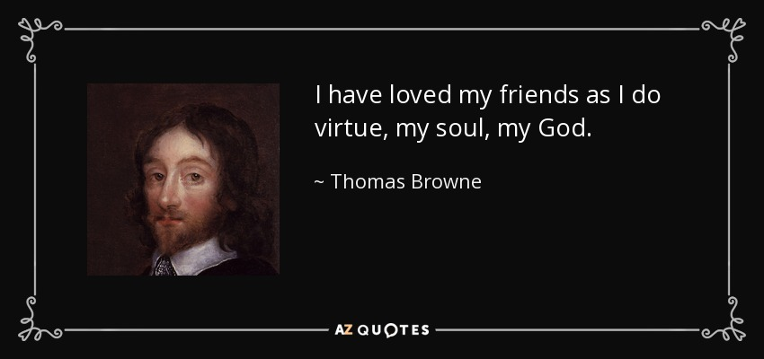 I have loved my friends as I do virtue, my soul, my God. - Thomas Browne