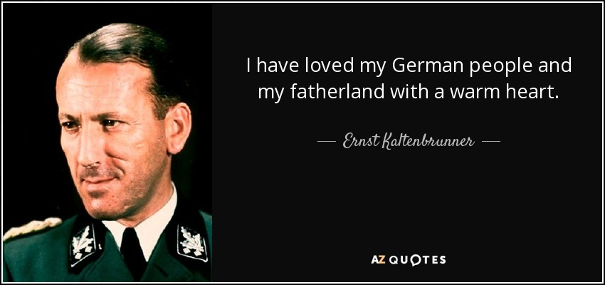 I have loved my German people and my fatherland with a warm heart. - Ernst Kaltenbrunner
