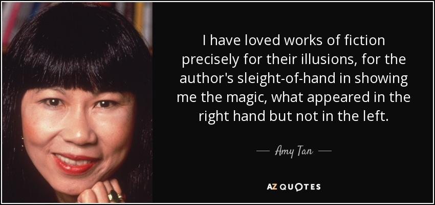I have loved works of fiction precisely for their illusions, for the author's sleight-of-hand in showing me the magic, what appeared in the right hand but not in the left... - Amy Tan
