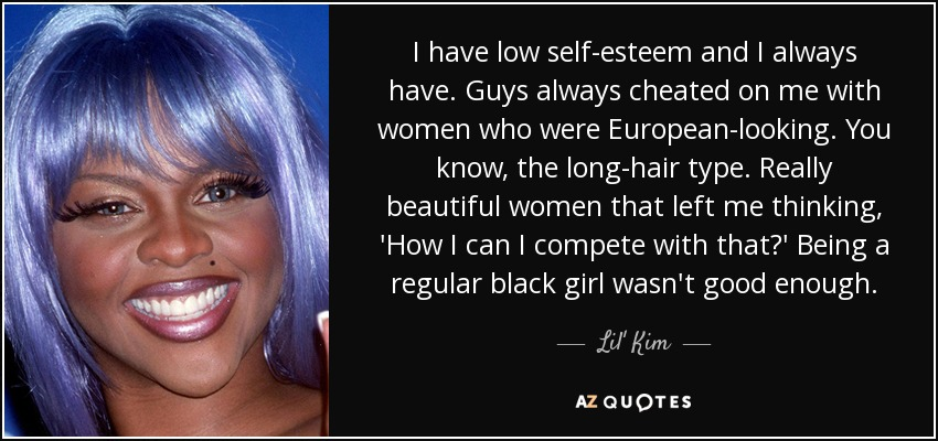 I have low self-esteem and I always have. Guys always cheated on me with women who were European-looking. You know, the long-hair type. Really beautiful women that left me thinking, 'How I can I compete with that?' Being a regular black girl wasn't good enough. - Lil' Kim