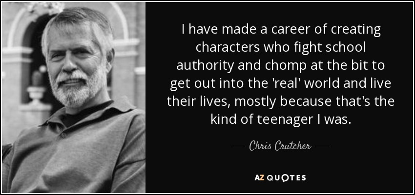 I have made a career of creating characters who fight school authority and chomp at the bit to get out into the 'real' world and live their lives, mostly because that's the kind of teenager I was. - Chris Crutcher