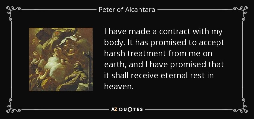 I have made a contract with my body. It has promised to accept harsh treatment from me on earth, and I have promised that it shall receive eternal rest in heaven. - Peter of Alcantara