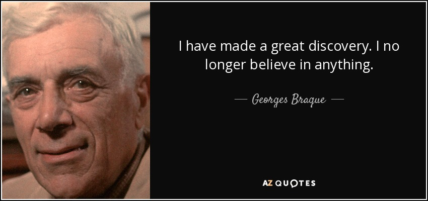 I have made a great discovery. I no longer believe in anything. - Georges Braque