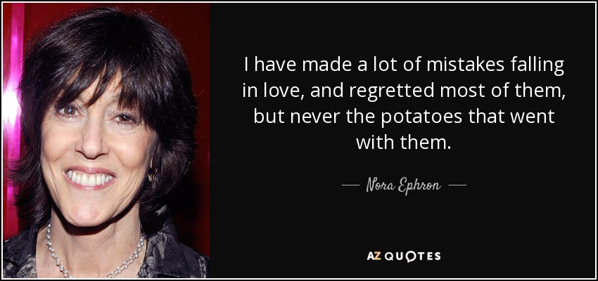 I have made a lot of mistakes falling in love, and regretted most of them, but never the potatoes that went with them. - Nora Ephron