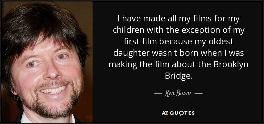 I have made all my films for my children with the exception of my first film because my oldest daughter wasn't born when I was making the film about the Brooklyn Bridge. - Ken Burns