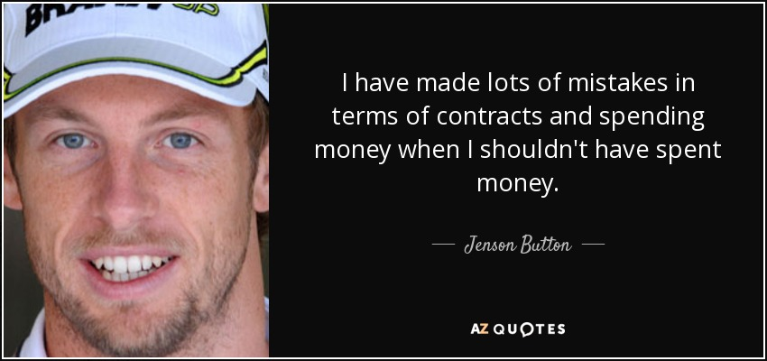I have made lots of mistakes in terms of contracts and spending money when I shouldn't have spent money. - Jenson Button