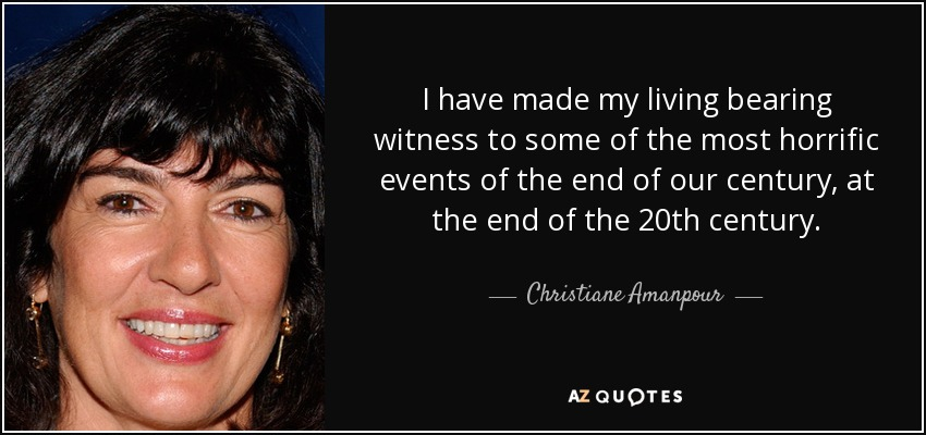 I have made my living bearing witness to some of the most horrific events of the end of our century, at the end of the 20th century. - Christiane Amanpour