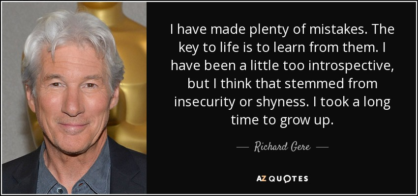 I have made plenty of mistakes. The key to life is to learn from them. I have been a little too introspective, but I think that stemmed from insecurity or shyness. I took a long time to grow up. - Richard Gere