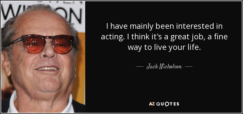 I have mainly been interested in acting. I think it's a great job, a fine way to live your life. - Jack Nicholson