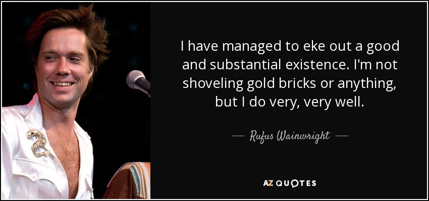 I have managed to eke out a good and substantial existence. I'm not shoveling gold bricks or anything, but I do very, very well. - Rufus Wainwright