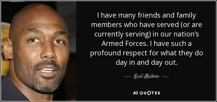 I have many friends and family members who have served (or are currently serving) in our nation's Armed Forces. I have such a profound respect for what they do day in and day out. - Karl Malone