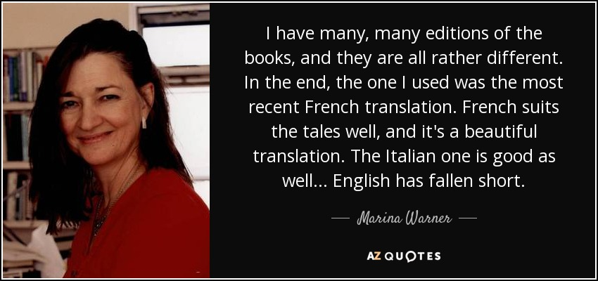 I have many, many editions of the books, and they are all rather different. In the end, the one I used was the most recent French translation. French suits the tales well, and it's a beautiful translation. The Italian one is good as well... English has fallen short. - Marina Warner